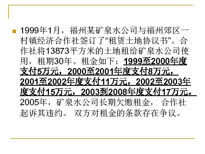 "n 1999年 1月,福州某矿泉水公司与福州郊区一 村镇经济合作社签订了""租赁土地协议书""。合 作社将13873平方米的土地租给矿泉水公司使 用,租期 30年。租金如下: 1999至 2000年度 支付 5万元,2000至 2001年度支付 8万元, 2001至"