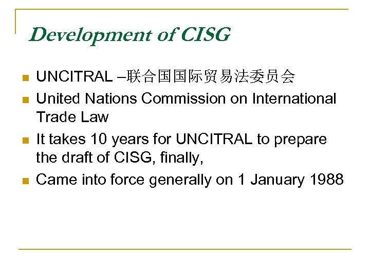 Development of CISG n n UNCITRAL –联合国国际贸易法委员会 United Nations Commission on International Trade Law