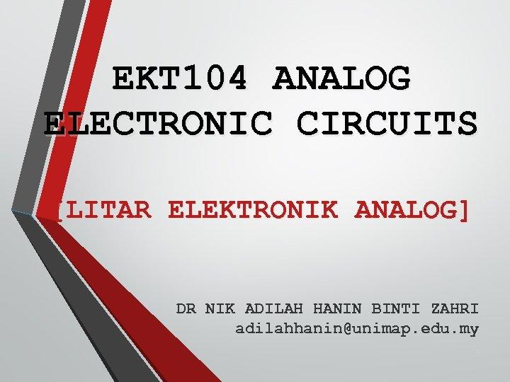 EKT 104 ANALOG ELECTRONIC CIRCUITS [LITAR ELEKTRONIK ANALOG] DR NIK ADILAH HANIN BINTI ZAHRI