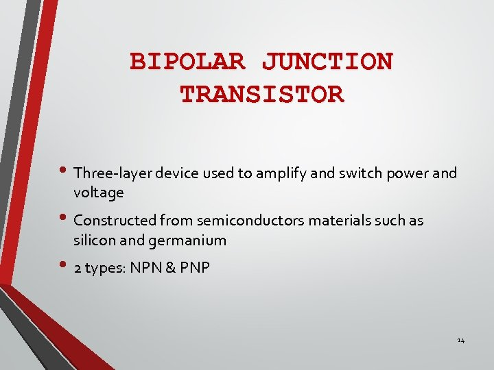 BIPOLAR JUNCTION TRANSISTOR • Three-layer device used to amplify and switch power and voltage