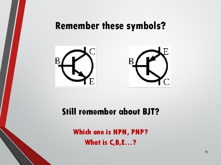 Remember these symbols? Still remember about BJT? Which one is NPN, PNP? What is