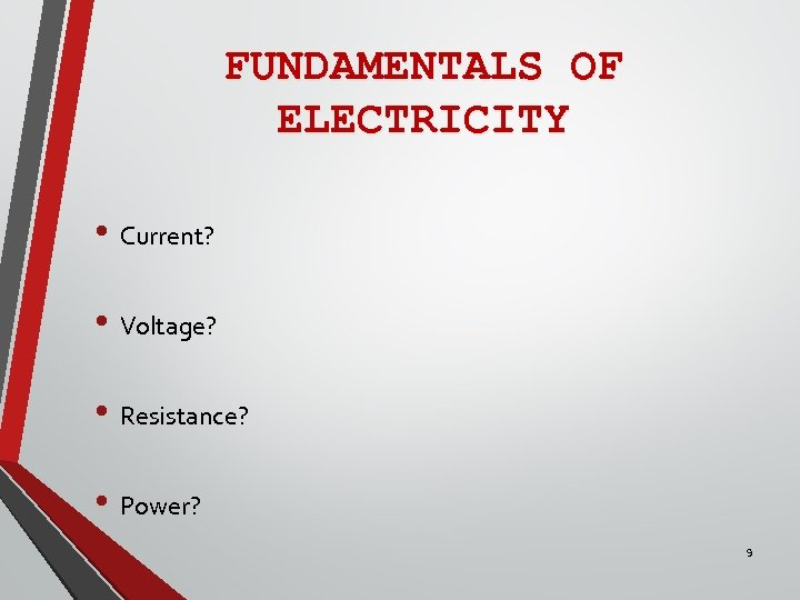 FUNDAMENTALS OF ELECTRICITY • Current? • Voltage? • Resistance? • Power? 9