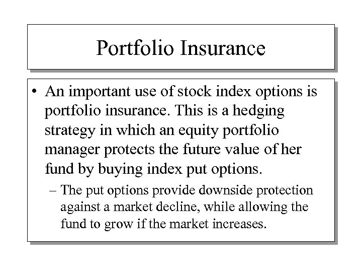 Portfolio Insurance • An important use of stock index options is portfolio insurance. This
