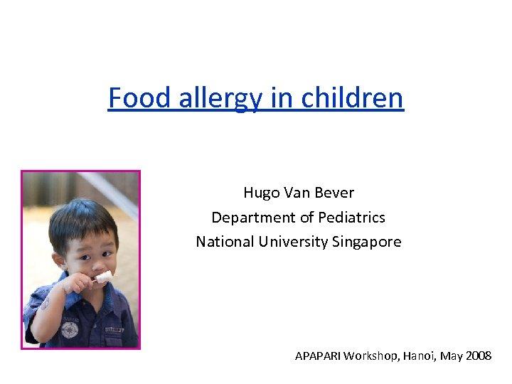 Food allergy in children Hugo Van Bever Department of Pediatrics National University Singapore APAPARI