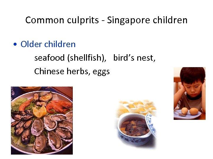 Common culprits - Singapore children • Older children seafood (shellfish), bird's nest, Chinese herbs,