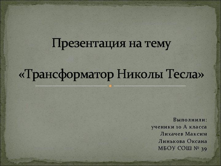 Презентация на тему «Трансформатор Николы Тесла» Выполнили: ученики 10 А класса Лихачев Максим Линькова
