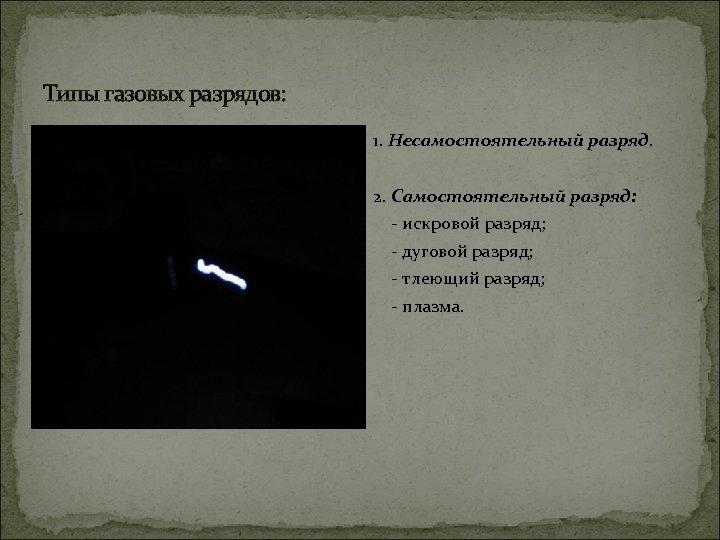 Типы газовых разрядов: 1. Несамостоятельный разряд. 2. Самостоятельный разряд: - искровой разряд; - дуговой