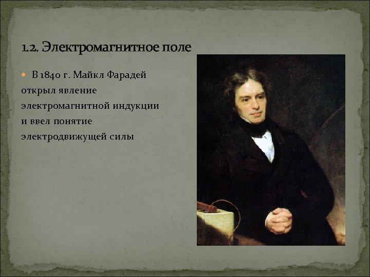 1. 2. Электромагнитное поле В 1840 г. Майкл Фарадей открыл явление электромагнитной индукции и