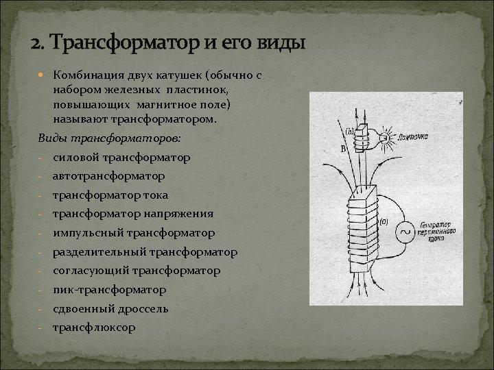 2. Трансформатор и его виды Комбинация двух катушек (обычно с набором железных пластинок, повышающих