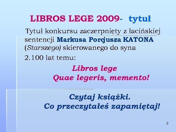 LIBROS LEGE 2009 - tytuł Tytuł konkursu zaczerpnięty z łacińskiej sentencji Markusa Porcjusza KATONA