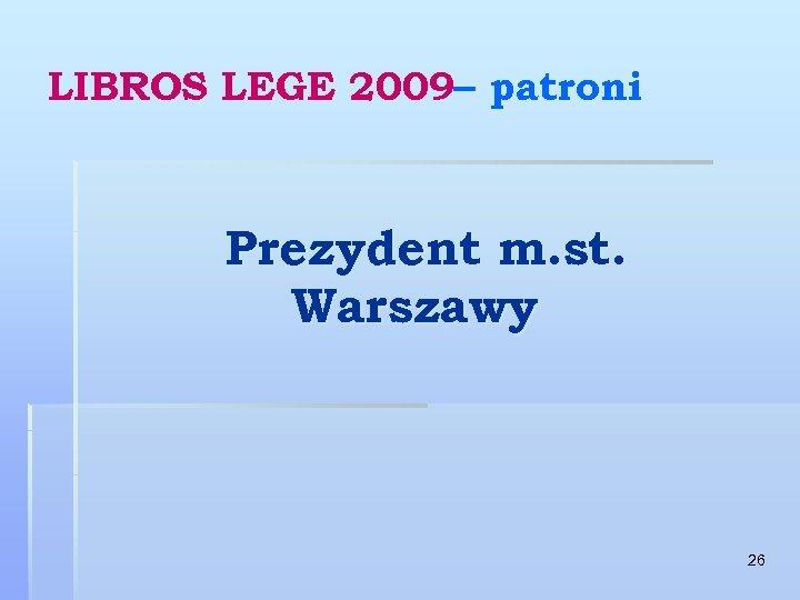 LIBROS LEGE 2009– patroni Prezydent m. st. Warszawy 26