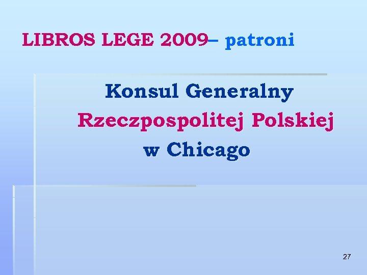 LIBROS LEGE 2009– patroni Konsul Generalny Rzeczpospolitej Polskiej w Chicago 27