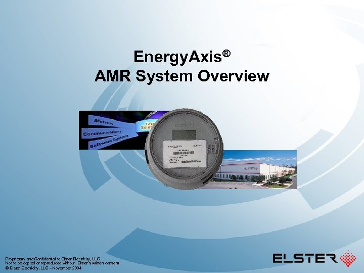 Energy. Axis® AMR System Overview Proprietary and Confidential to Elster Electricity, LLC. Not to