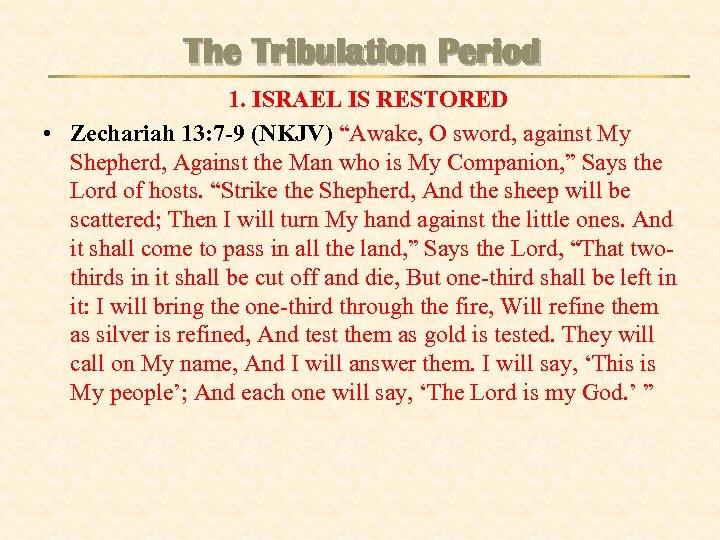 "The Tribulation Period 1. ISRAEL IS RESTORED • Zechariah 13: 7 -9 (NKJV) ""Awake,"