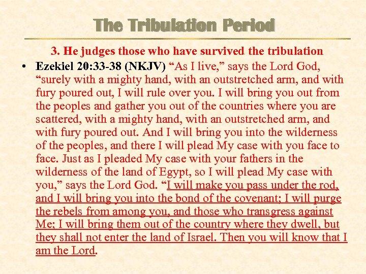 The Tribulation Period 3. He judges those who have survived the tribulation • Ezekiel