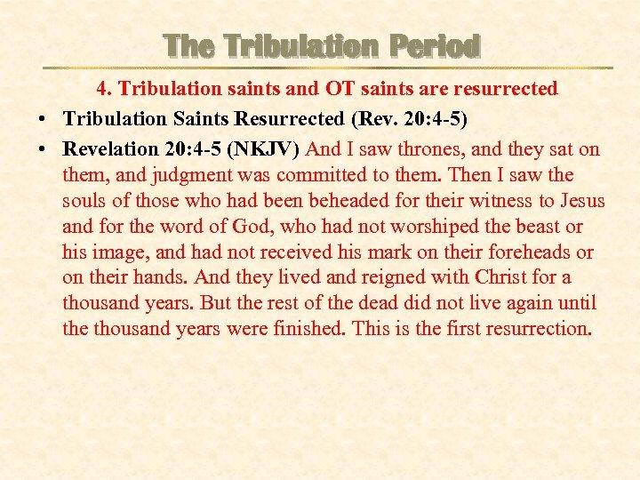 The Tribulation Period 4. Tribulation saints and OT saints are resurrected • Tribulation Saints