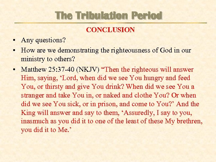 The Tribulation Period CONCLUSION • Any questions? • How are we demonstrating the righteousness