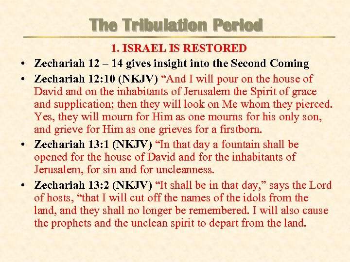 The Tribulation Period • • 1. ISRAEL IS RESTORED Zechariah 12 – 14 gives