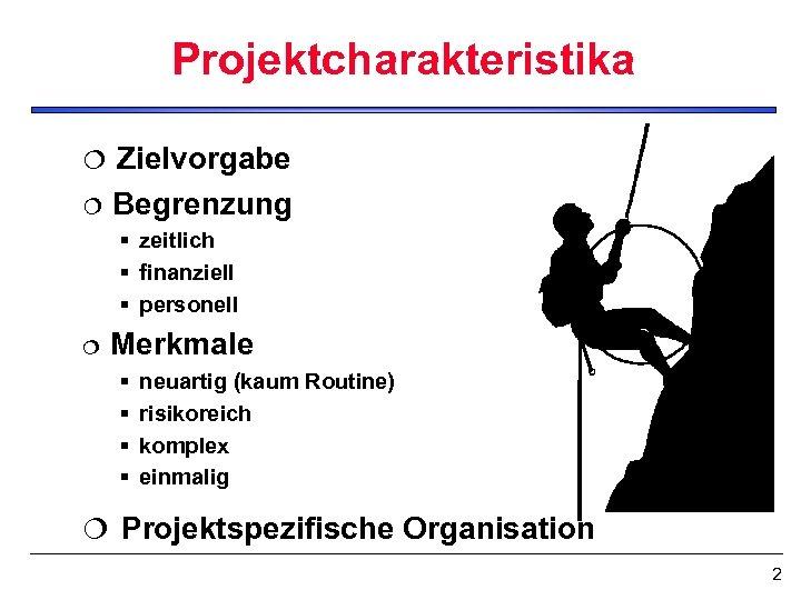 Projektcharakteristika Zielvorgabe ¦ Begrenzung ¦ § zeitlich § finanziell § personell ¦ Merkmale §