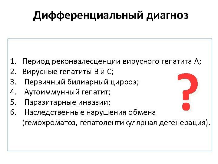 Дифференциальный диагноз 1. 2. 3. 4. 5. 6. Период реконвалесценции вирусного гепатита А; Вирусные