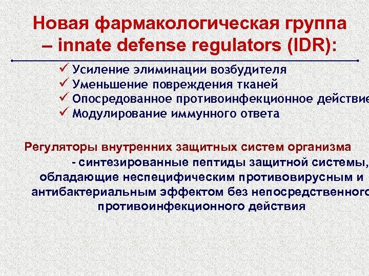 Новая фармакологическая группа – innate defense regulators (IDR): ü Усиление элиминации возбудителя ü Уменьшение