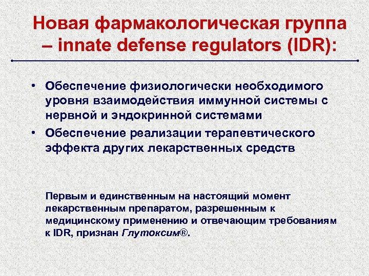 Новая фармакологическая группа – innate defense regulators (IDR): • Обеспечение физиологически необходимого уровня взаимодействия