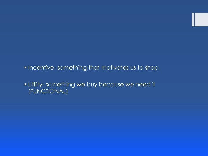 § Incentive- something that motivates us to shop. § Utility- something we buy because