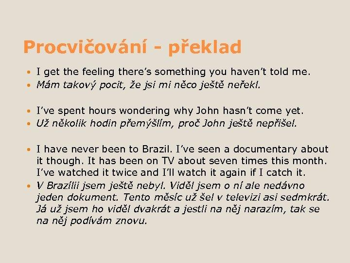 Procvičování - překlad I get the feeling there's something you haven't told me. Mám