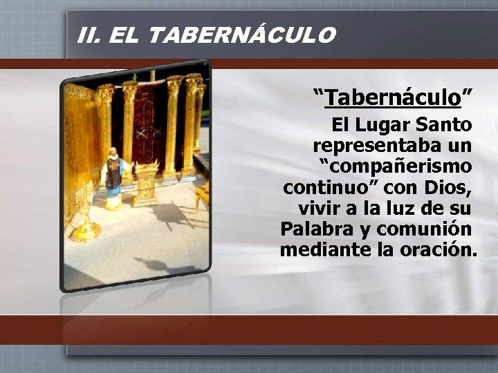 """II. EL TABERNÁCULO """"Tabernáculo"""" El Lugar Santo representaba un """"compañerismo continuo"""" con Dios, vivir"""