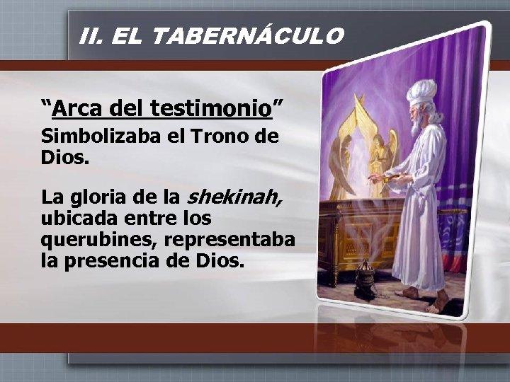 """II. EL TABERNÁCULO """"Arca del testimonio"""" Simbolizaba el Trono de Dios. La gloria de"""