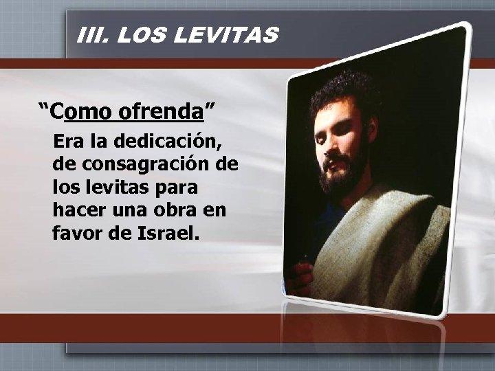 """III. LOS LEVITAS """"Como ofrenda"""" Era la dedicación, de consagración de los levitas para"""
