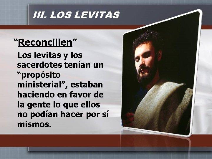 """III. LOS LEVITAS """"Reconcilien"""" Los levitas y los sacerdotes tenían un """"propósito ministerial"""", estaban"""