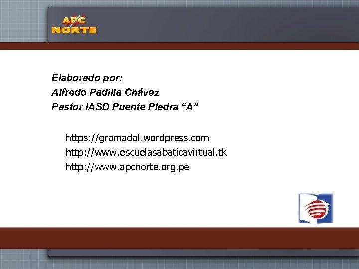 """Elaborado por: Alfredo Padilla Chávez Pastor IASD Puente Piedra """"A"""" https: //gramadal. wordpress. com"""