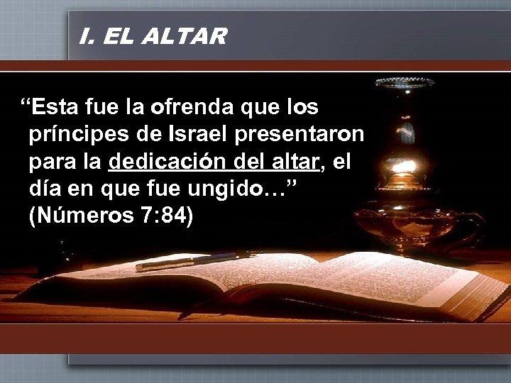"""I. EL ALTAR """"Esta fue la ofrenda que los príncipes de Israel presentaron para"""
