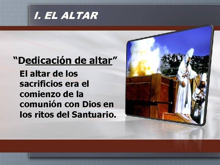 """I. EL ALTAR """"Dedicación de altar"""" El altar de los sacrificios era el comienzo"""