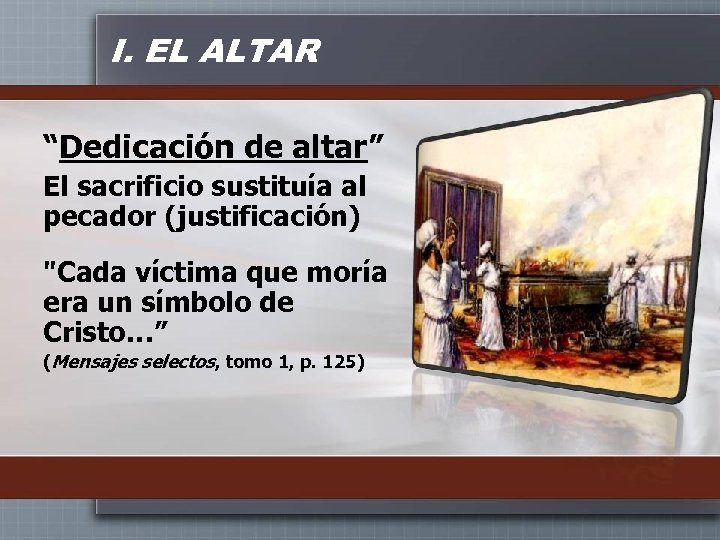 """I. EL ALTAR """"Dedicación de altar"""" El sacrificio sustituía al pecador (justificación)"""