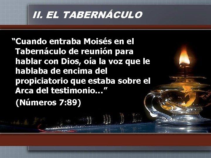 """II. EL TABERNÁCULO """"Cuando entraba Moisés en el Tabernáculo de reunión para hablar con"""