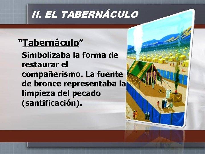 """II. EL TABERNÁCULO """"Tabernáculo"""" Simbolizaba la forma de restaurar el compañerismo. La fuente de"""