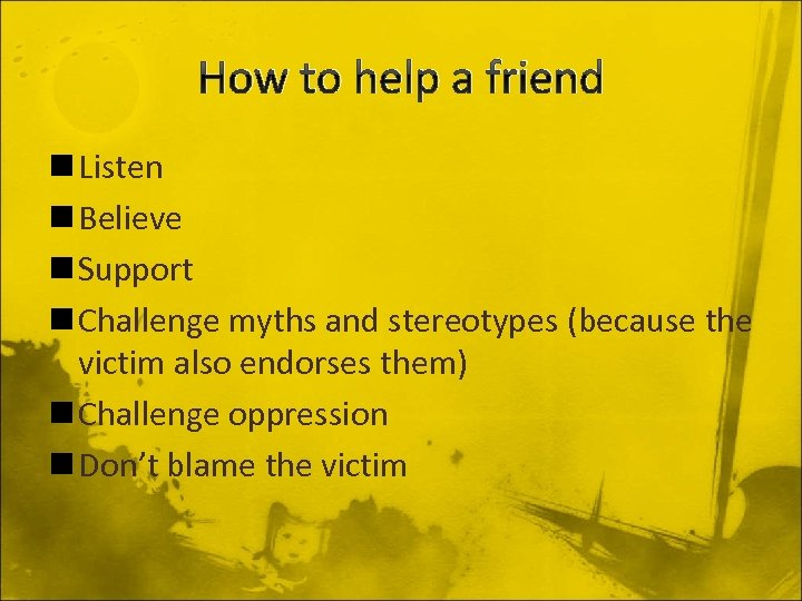 How to help a friend n Listen n Believe n Support n Challenge myths