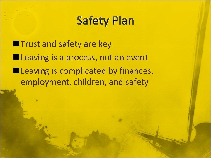 Safety Plan n Trust and safety are key n Leaving is a process, not