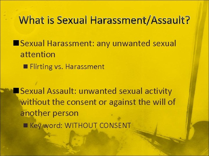 What is Sexual Harassment/Assault? n Sexual Harassment: any unwanted sexual attention n Flirting vs.