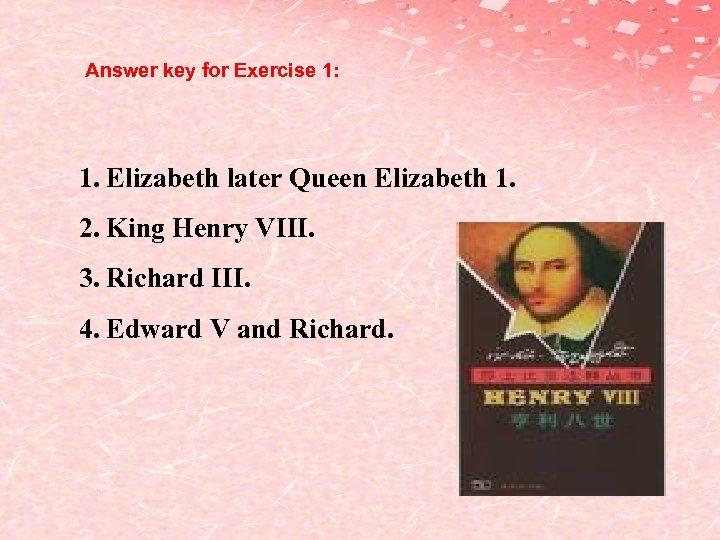 Answer key for Exercise 1: 1. Elizabeth later Queen Elizabeth 1. 2. King Henry
