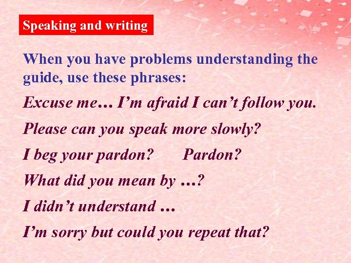 Speaking and writing When you have problems understanding the guide, use these phrases: Excuse