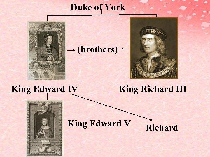 Duke of York (brothers) King Edward IV King Richard III King Edward V Richard