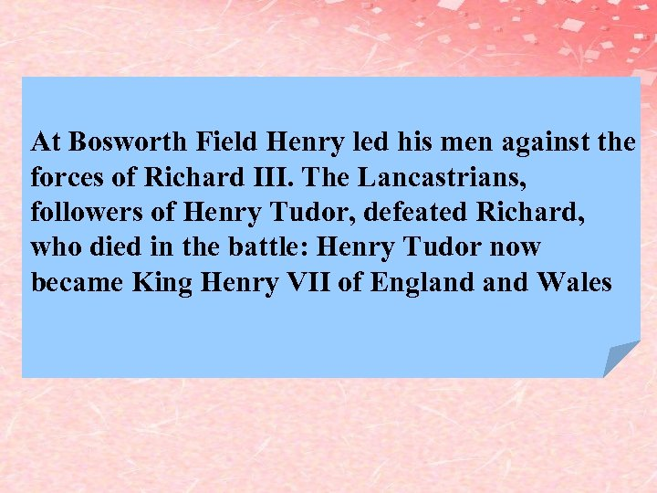 At Bosworth Field Henry led his men against the forces of Richard III. The