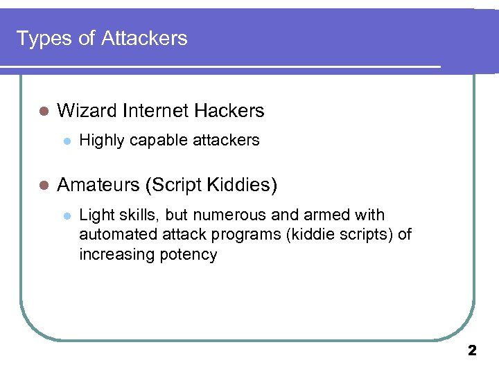 Types of Attackers l Wizard Internet Hackers l l Highly capable attackers Amateurs (Script