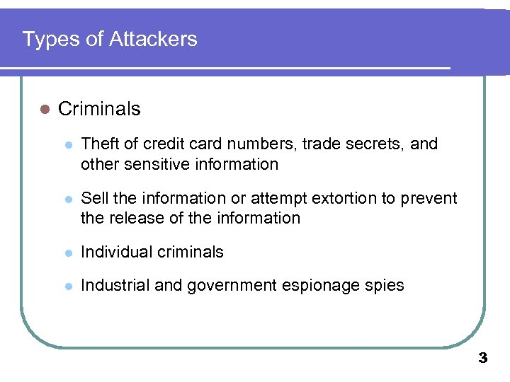 Types of Attackers l Criminals l Theft of credit card numbers, trade secrets, and