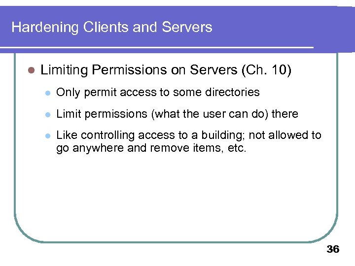 Hardening Clients and Servers l Limiting Permissions on Servers (Ch. 10) l Only permit