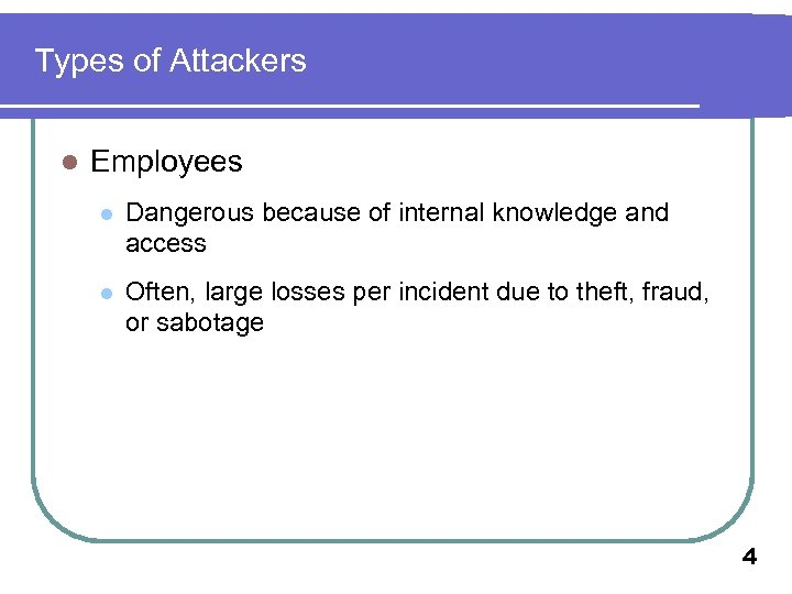 Types of Attackers l Employees l Dangerous because of internal knowledge and access l