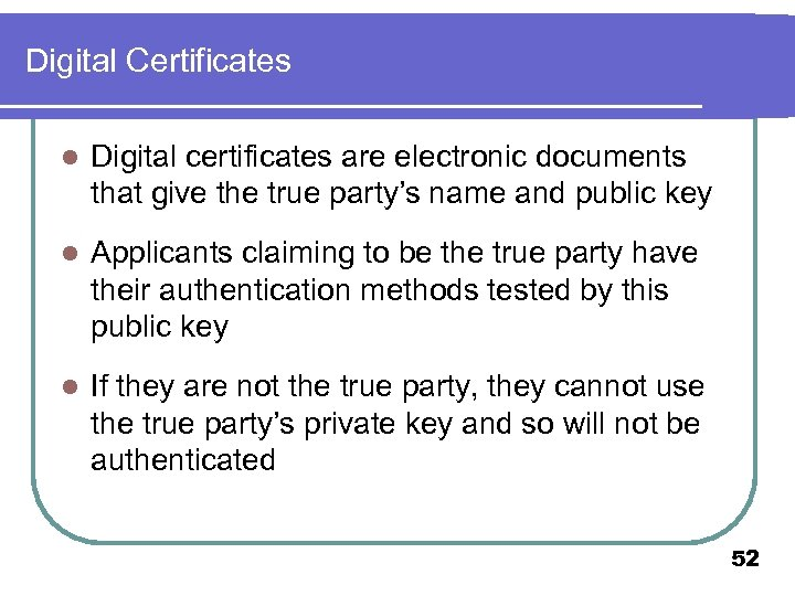 Digital Certificates l Digital certificates are electronic documents that give the true party's name